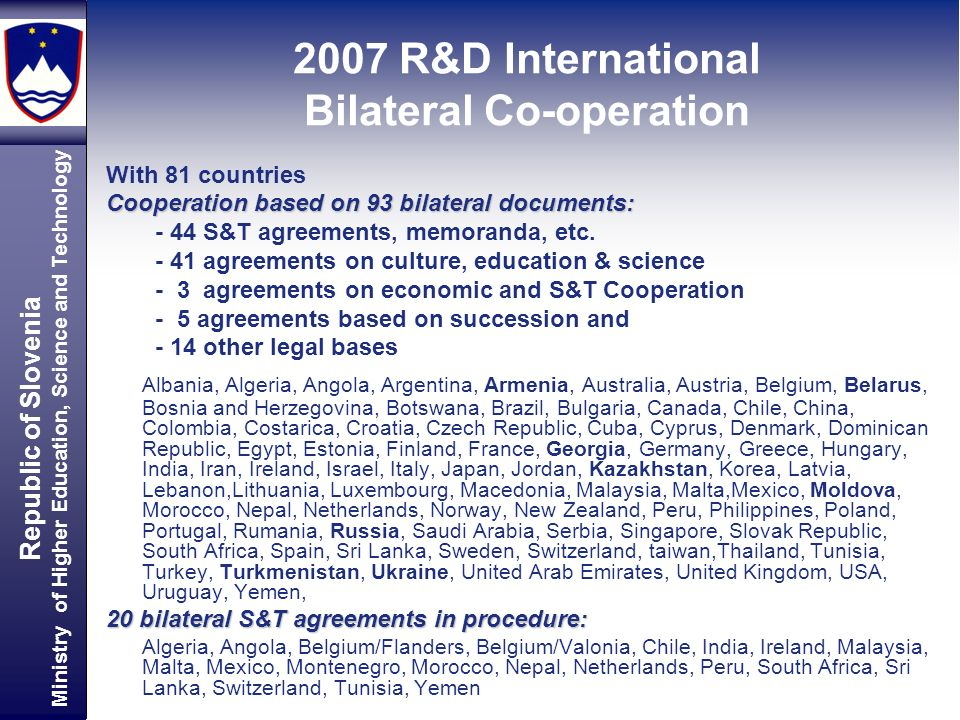 Republic of Slovenia Ministry of Higher Education, Science and Technology With 81 countries Cooperation based on 93 bilateral documents: - 44 S&T agreements, memoranda, etc.
