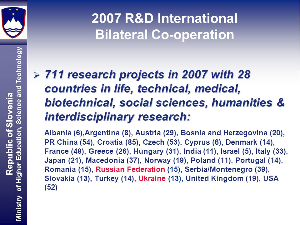 Republic of Slovenia Ministry of Higher Education, Science and Technology 711 research projects in 2007 with 28 countries in life, technical, medical,