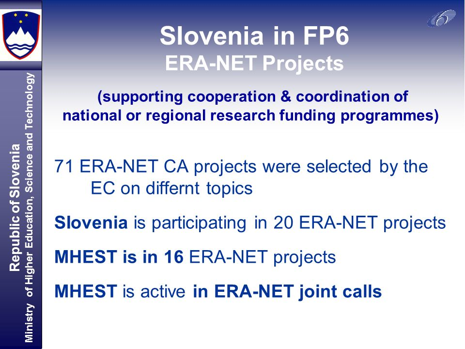 Republic of Slovenia Ministry of Higher Education, Science and Technology SIovenia in FP6 ERA-NET Projects 71 ERA-NET CA projects were selected by the EC on differnt topics SIovenia is participating in 20 ERA-NET projects MHEST is in 16 ERA-NET projects MHEST is active in ERA-NET joint calls (supporting cooperation & coordination of national or regional research funding programmes)