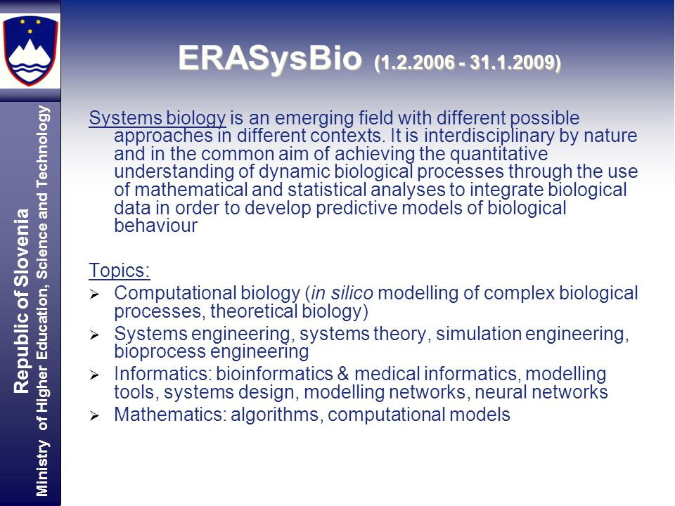 Republic of Slovenia Ministry of Higher Education, Science and Technology ERASysBio ( ) Systems biology is an emerging field with different possible approaches in different contexts.