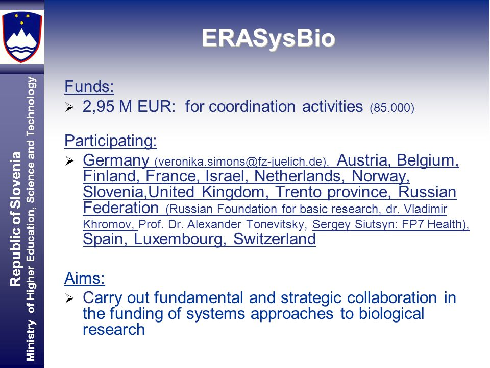 Republic of Slovenia Ministry of Higher Education, Science and Technology ERASysBio Funds: 2,95 M EUR: for coordination activities (85.000) Participating: Germany Austria, Belgium, Finland, France, Israel, Netherlands, Norway, Slovenia,United Kingdom, Trento province, Russian Federation (Russian Foundation for basic research, dr.