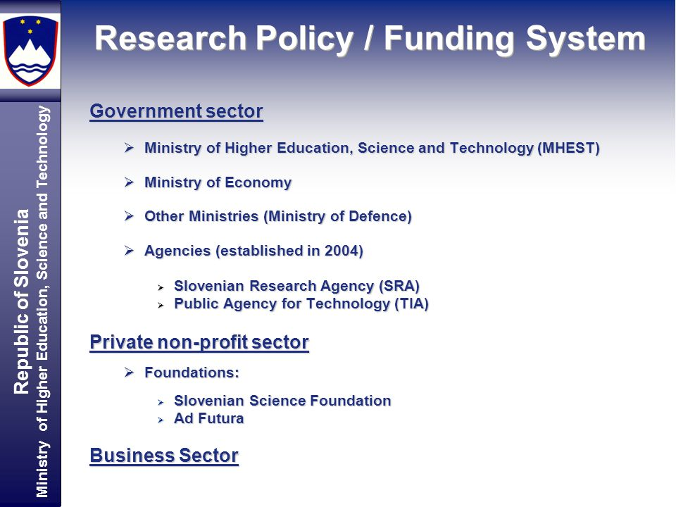Republic of Slovenia Ministry of Higher Education, Science and Technology Research Policy / Funding System Government sector Ministry of Higher Educat