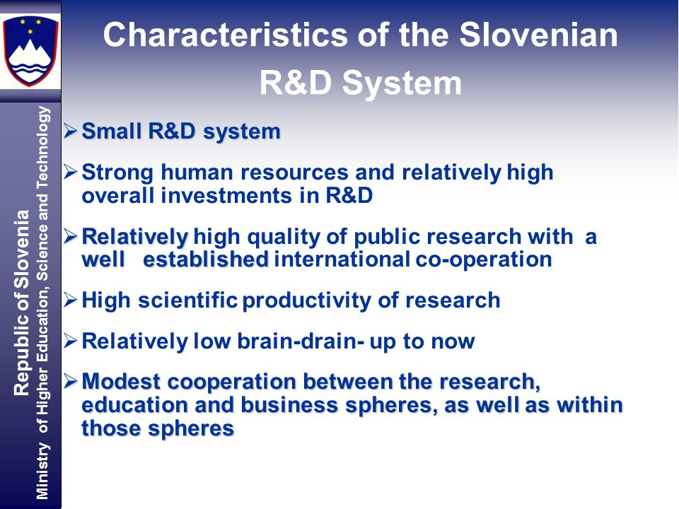 Republic of Slovenia Ministry of Higher Education, Science and Technology Characteristics of the Slovenian R&D System Small R&D system Small R&D system Strong human resources and relatively high overall investments in R&D Relatively well established Relatively high quality of public research with a well established international co-operation High scientific productivity of research Relatively low brain-drain- up to now Modest cooperation between the research, education and business spheres, as well as within those spheres Modest cooperation between the research, education and business spheres, as well as within those spheres