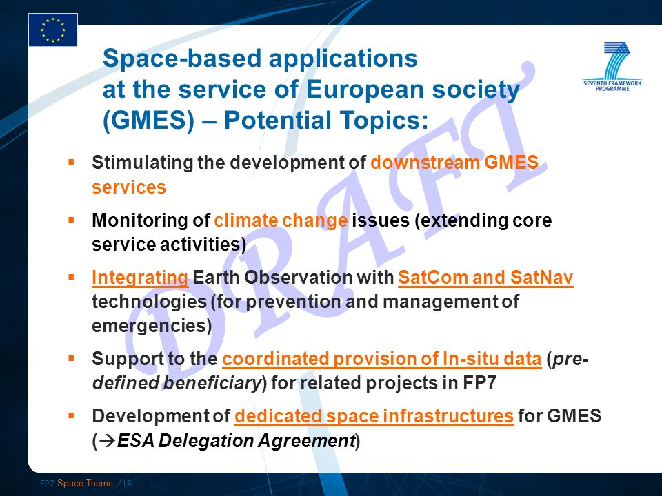 FP7 Space Theme /18 DRAFT Stimulating the development of downstream GMES services Monitoring of climate change issues (extending core service activities) Integrating Earth Observation with SatCom and SatNav technologies (for prevention and management of emergencies) Support to the coordinated provision of In-situ data (pre- defined beneficiary) for related projects in FP7 Development of dedicated space infrastructures for GMES ( ESA Delegation Agreement) Space-based applications at the service of European society (GMES) – Potential Topics: