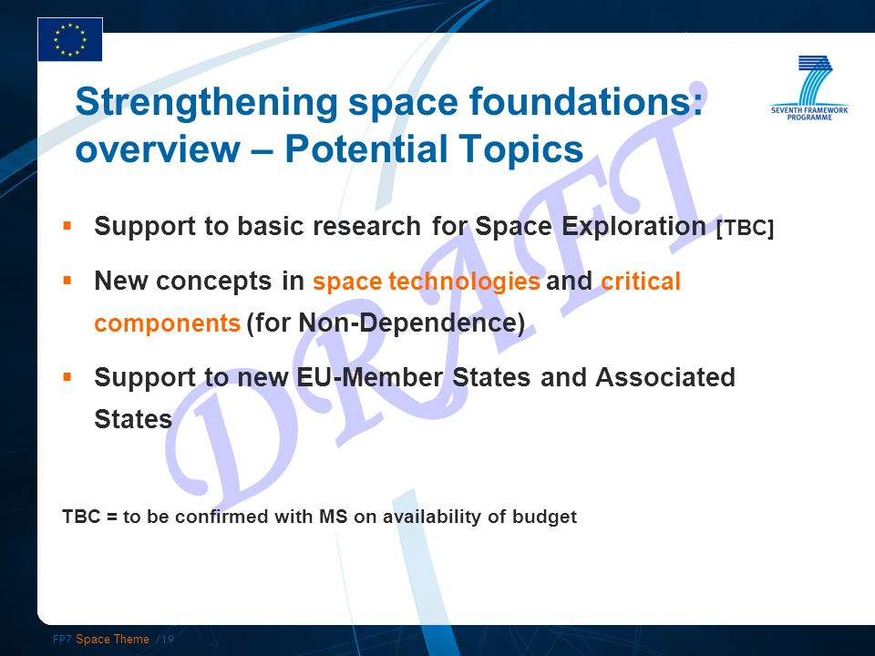 FP7 Space Theme /19 DRAFT Support to basic research for Space Exploration [TBC] New concepts in space technologies and critical components (for Non-Dependence) Support to new EU-Member States and Associated States TBC = to be confirmed with MS on availability of budget Strengthening space foundations: overview – Potential Topics
