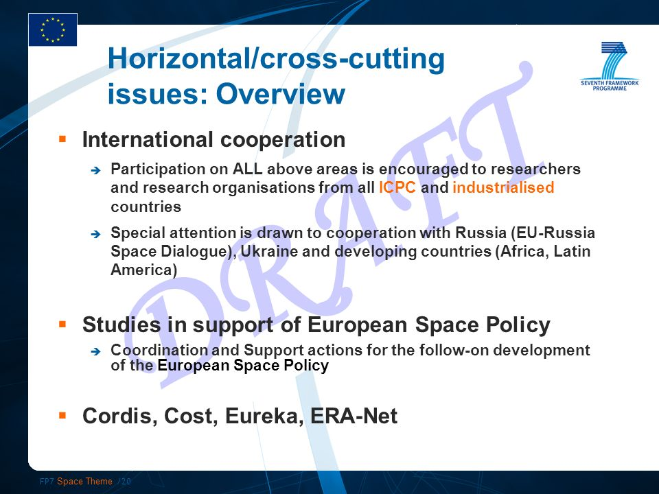 FP7 Space Theme /20 DRAFT International cooperation Participation on ALL above areas is encouraged to researchers and research organisations from all ICPC and industrialised countries Special attention is drawn to cooperation with Russia (EU-Russia Space Dialogue), Ukraine and developing countries (Africa, Latin America) Studies in support of European Space Policy Coordination and Support actions for the follow-on development of the European Space Policy Cordis, Cost, Eureka, ERA-Net Horizontal/cross-cutting issues: Overview