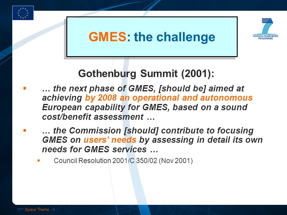 FP7 Space Theme /4 GMES: the challenge Gothenburg Summit (2001): … the next phase of GMES, [should be] aimed at achieving by 2008 an operational and autonomous European capability for GMES, based on a sound cost/benefit assessment … … the Commission [should] contribute to focusing GMES on users needs by assessing in detail its own needs for GMES services … Council Resolution 2001/C 350/02 (Nov 2001)