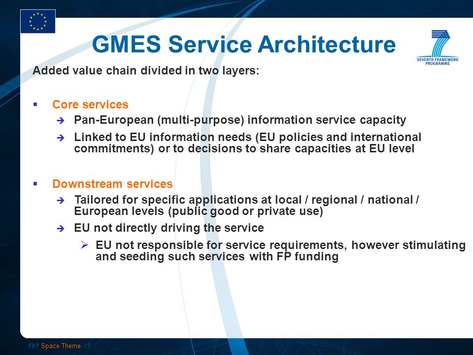 FP7 Space Theme /7 Added value chain divided in two layers: Core services Pan-European (multi-purpose) information service capacity Linked to EU information needs (EU policies and international commitments) or to decisions to share capacities at EU level Downstream services Tailored for specific applications at local / regional / national / European levels (public good or private use) EU not directly driving the service EU not responsible for service requirements, however stimulating and seeding such services with FP funding GMES Service Architecture