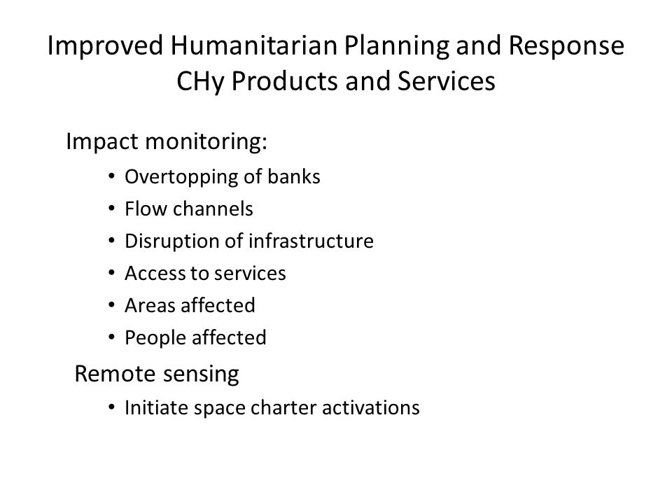 Improved Humanitarian Planning and Response CHy Products and Services Impact monitoring: Overtopping of banks Flow channels Disruption of infrastructure Access to services Areas affected People affected Remote sensing Initiate space charter activations