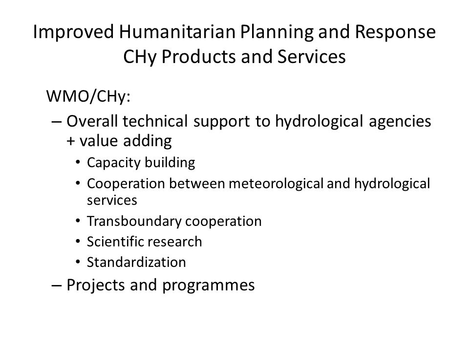 Improved Humanitarian Planning and Response CHy Products and Services WMO/CHy: – Overall technical support to hydrological agencies + value adding Capacity building Cooperation between meteorological and hydrological services Transboundary cooperation Scientific research Standardization – Projects and programmes