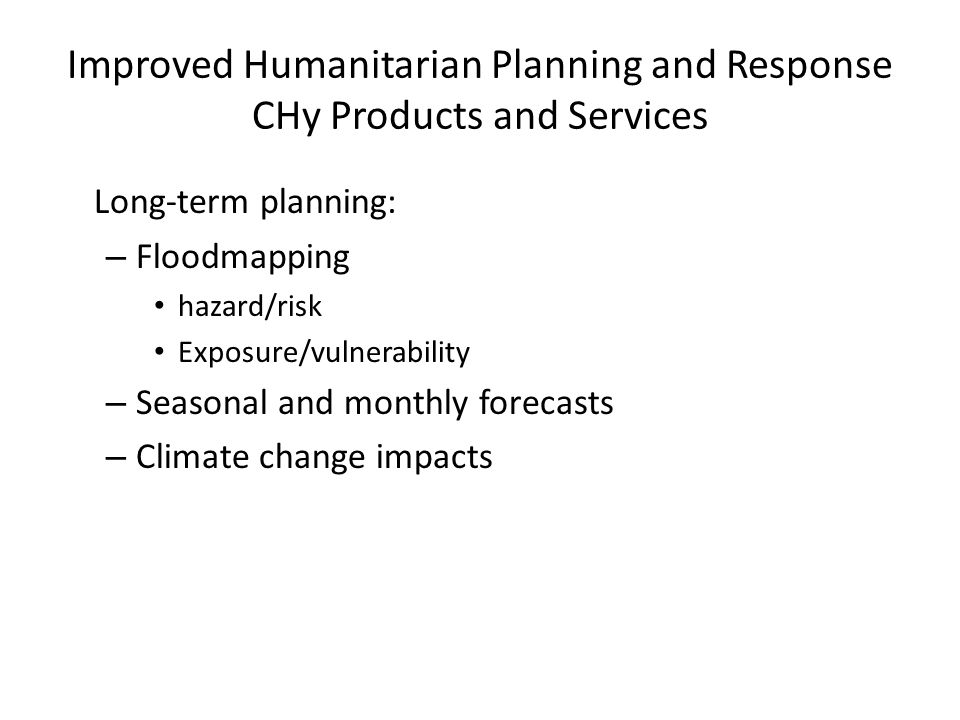 Long-term planning: – Floodmapping hazard/risk Exposure/vulnerability – Seasonal and monthly forecasts – Climate change impacts