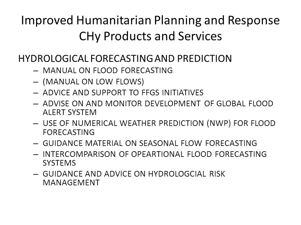 Improved Humanitarian Planning and Response CHy Products and Services HYDROLOGICAL FORECASTING AND PREDICTION – MANUAL ON FLOOD FORECASTING – (MANUAL ON LOW FLOWS) – ADVICE AND SUPPORT TO FFGS INITIATIVES – ADVISE ON AND MONITOR DEVELOPMENT OF GLOBAL FLOOD ALERT SYSTEM – USE OF NUMERICAL WEATHER PREDICTION (NWP) FOR FLOOD FORECASTING – GUIDANCE MATERIAL ON SEASONAL FLOW FORECASTING – INTERCOMPARISON OF OPEARTIONAL FLOOD FORECASTING SYSTEMS – GUIDANCE AND ADVICE ON HYDROLOGCIAL RISK MANAGEMENT