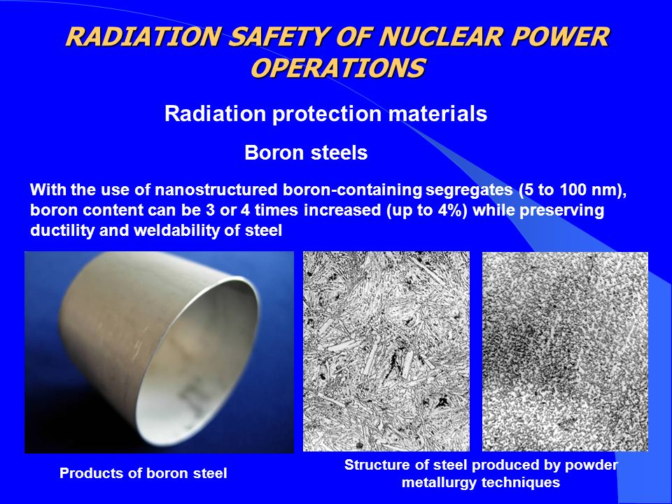 Radiation protection materials Boron steels With the use of nanostructured boron-containing segregates (5 to 100 nm), boron content can be 3 or 4 times increased (up to 4%) while preserving ductility and weldability of steel Structure of steel produced by powder metallurgy techniques Products of boron steel RADIATION SAFETY OF NUCLEAR POWER OPERATIONS