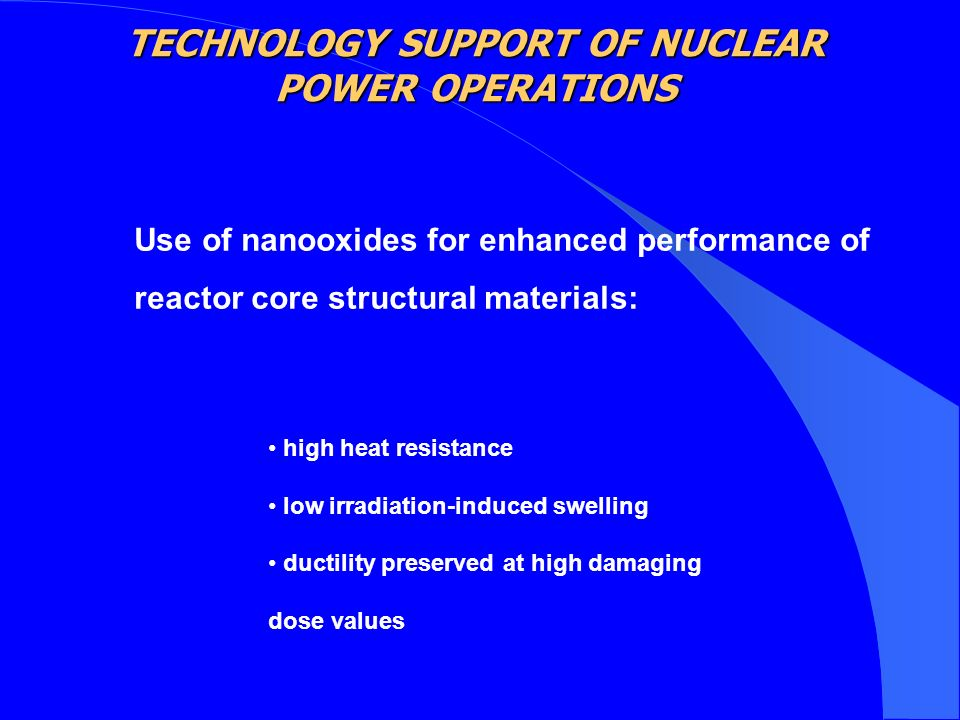 Use of nanooxides for enhanced performance of reactor core structural materials: high heat resistance low irradiation-induced swelling ductility preserved at high damaging dose values TECHNOLOGY SUPPORT OF NUCLEAR POWER OPERATIONS