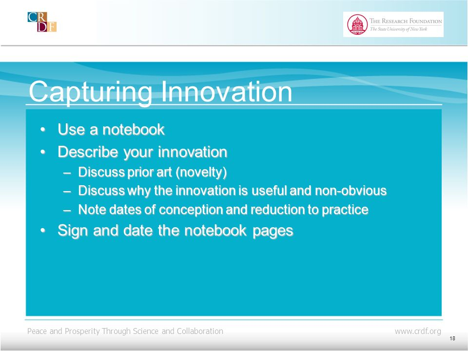 Peace and Prosperity Through Science and Collaboration www.crdf.org Capturing Innovation Use a notebookUse a notebook Describe your innovationDescribe your innovation –Discuss prior art (novelty) –Discuss why the innovation is useful and non-obvious –Note dates of conception and reduction to practice Sign and date the notebook pagesSign and date the notebook pages 18