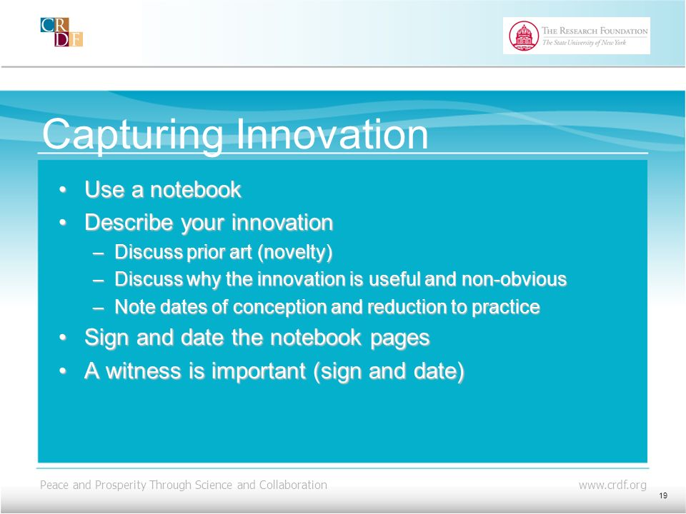Peace and Prosperity Through Science and Collaboration www.crdf.org Capturing Innovation Use a notebookUse a notebook Describe your innovationDescribe your innovation –Discuss prior art (novelty) –Discuss why the innovation is useful and non-obvious –Note dates of conception and reduction to practice Sign and date the notebook pagesSign and date the notebook pages A witness is important (sign and date)A witness is important (sign and date) 19