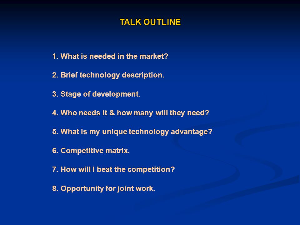 TALK OUTLINE 1. What is needed in the market? 2. Brief technology description. 3. Stage of development. 4. Who needs it & how many will they need? 5.