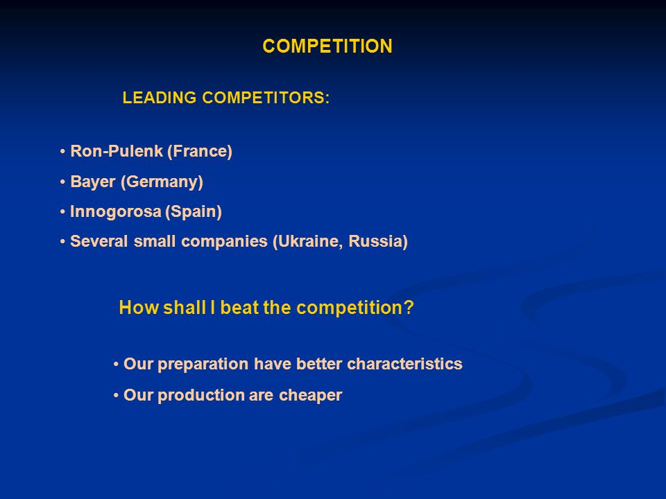 COMPETITION Ron-Pulenk (France) Bayer (Germany) Innogorosa (Spain) Several small companies (Ukraine, Russia) LEADING COMPETITORS: How shall I beat the competition.