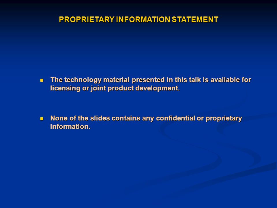 PROPRIETARY INFORMATION STATEMENT The technology material presented in this talk is available for licensing or joint product development. The technolo