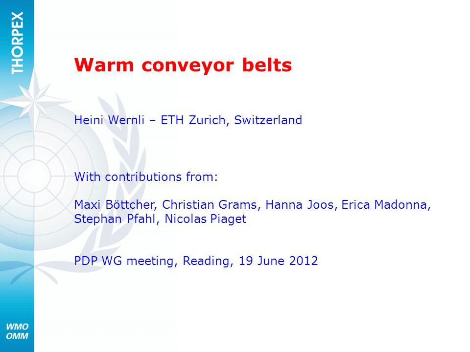 Warm conveyor belts Heini Wernli – ETH Zurich, Switzerland With contributions from: Maxi Böttcher, Christian Grams, Hanna Joos, Erica Madonna, Stephan
