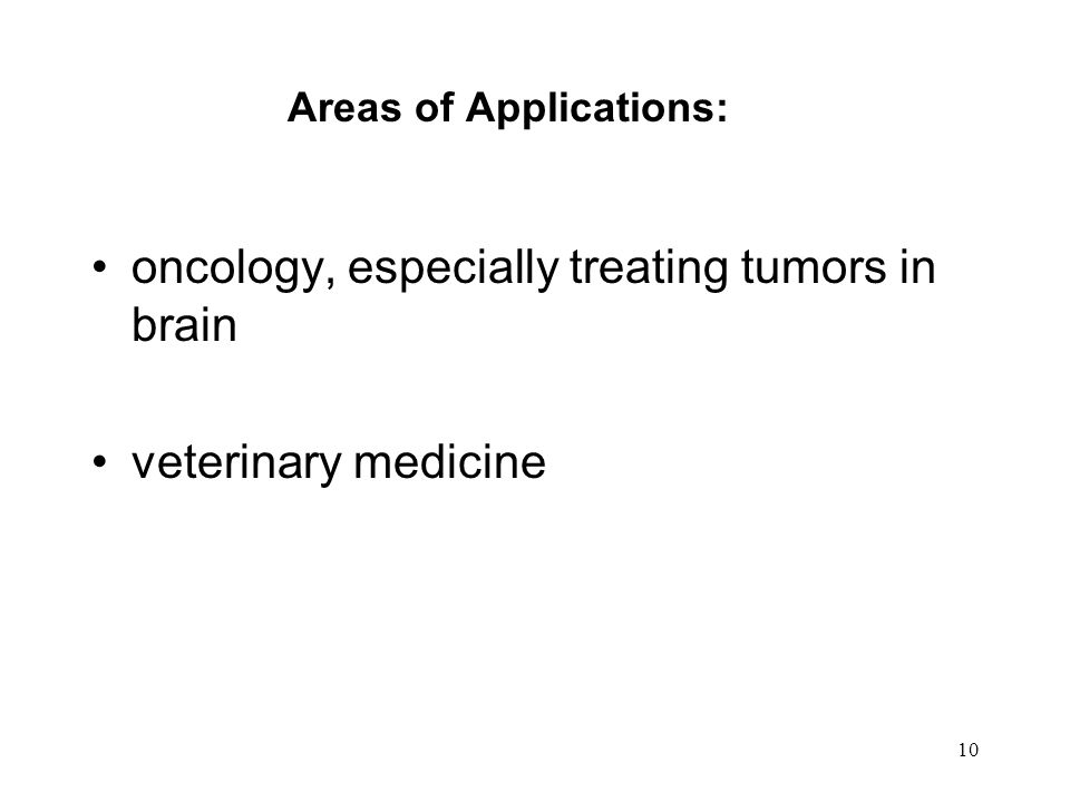10 Areas of Applications: oncology, especially treating tumors in brain veterinary medicine