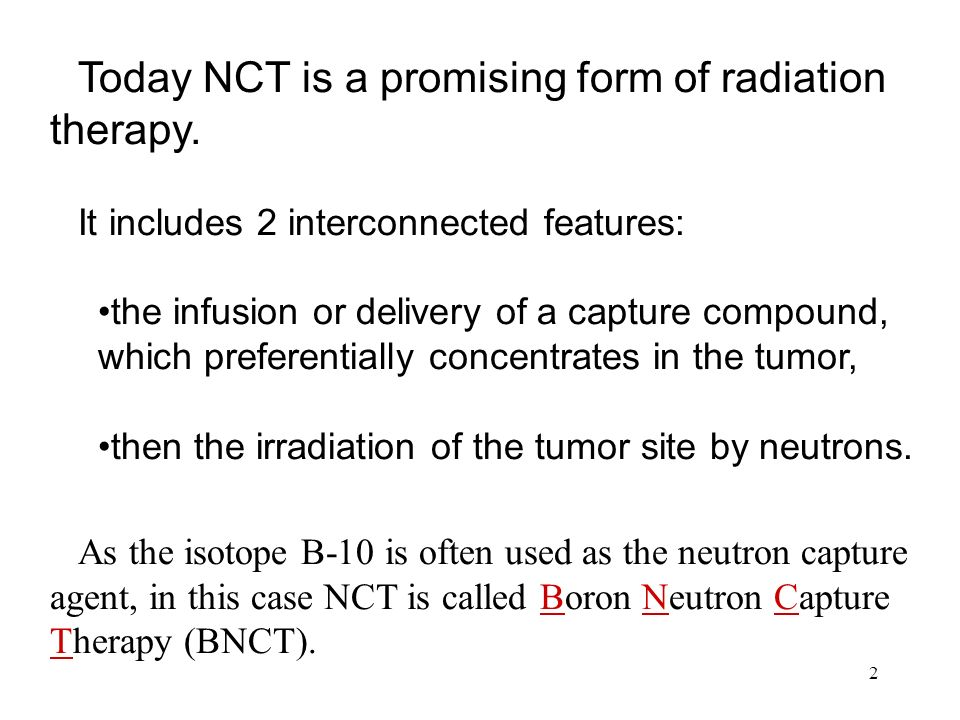 2 Today NCT is a promising form of radiation therapy.