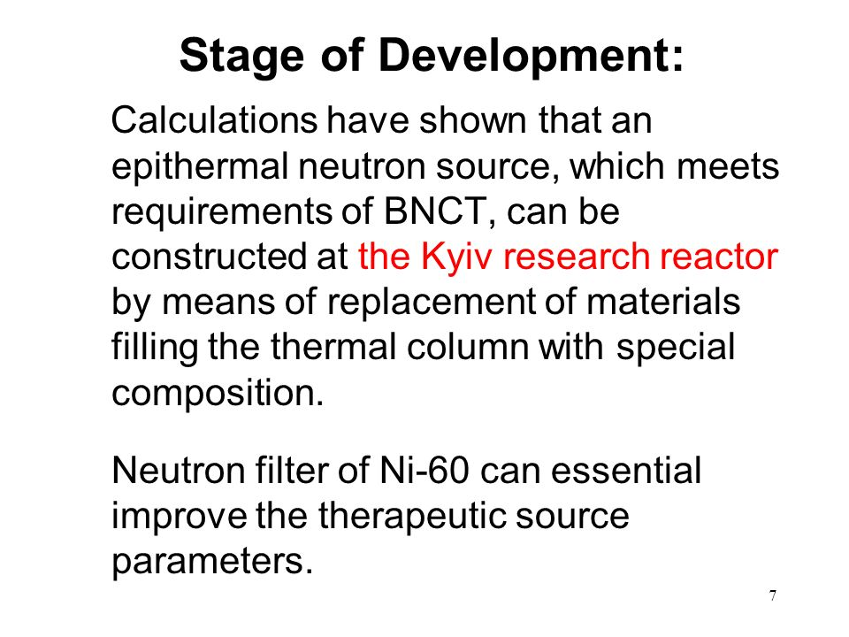 7 Stage of Development: Calculations have shown that an epithermal neutron source, which meets requirements of BNCT, can be constructed at the Kyiv research reactor by means of replacement of materials filling the thermal column with special composition.