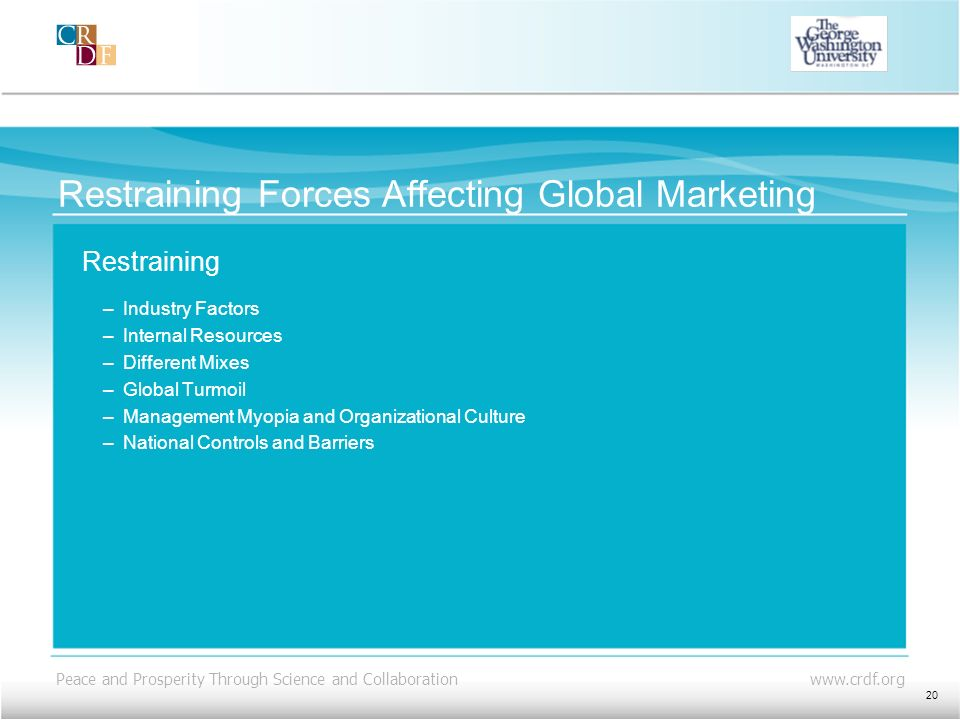 Peace and Prosperity Through Science and Collaboration www.crdf.org Restraining Forces Affecting Global Marketing Restraining –Industry Factors –Inter