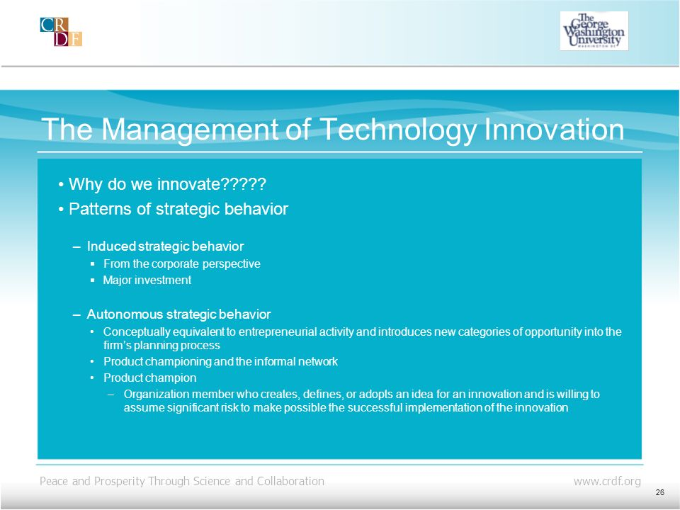 Peace and Prosperity Through Science and Collaboration www.crdf.org The Management of Technology Innovation Why do we innovate????? Patterns of strate