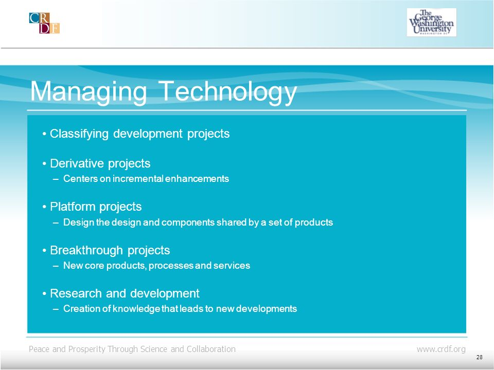Peace and Prosperity Through Science and Collaboration www.crdf.org Managing Technology Classifying development projects Derivative projects –Centers