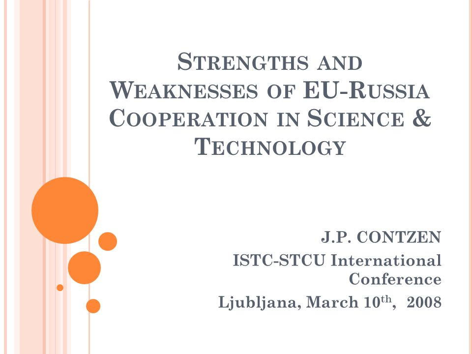 S TRENGTHS AND W EAKNESSES OF EU-R USSIA C OOPERATION IN S CIENCE & T ECHNOLOGY J.P. CONTZEN ISTC-STCU International Conference Ljubljana, March 10 th