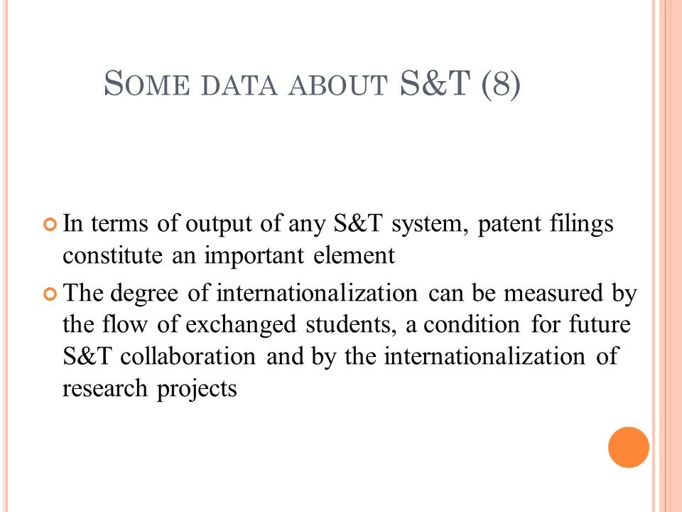 In terms of output of any S&T system, patent filings constitute an important element The degree of internationalization can be measured by the flow of exchanged students, a condition for future S&T collaboration and by the internationalization of research projects S OME DATA ABOUT S&T (8)