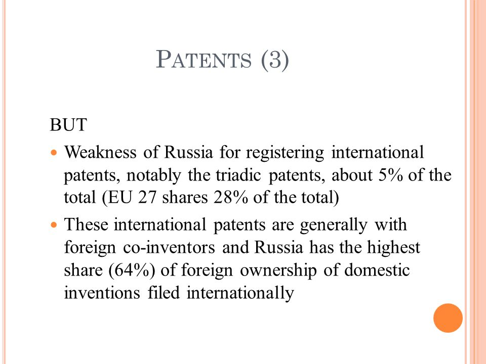 BUT Weakness of Russia for registering international patents, notably the triadic patents, about 5% of the total (EU 27 shares 28% of the total) These international patents are generally with foreign co-inventors and Russia has the highest share (64%) of foreign ownership of domestic inventions filed internationally P ATENTS (3)
