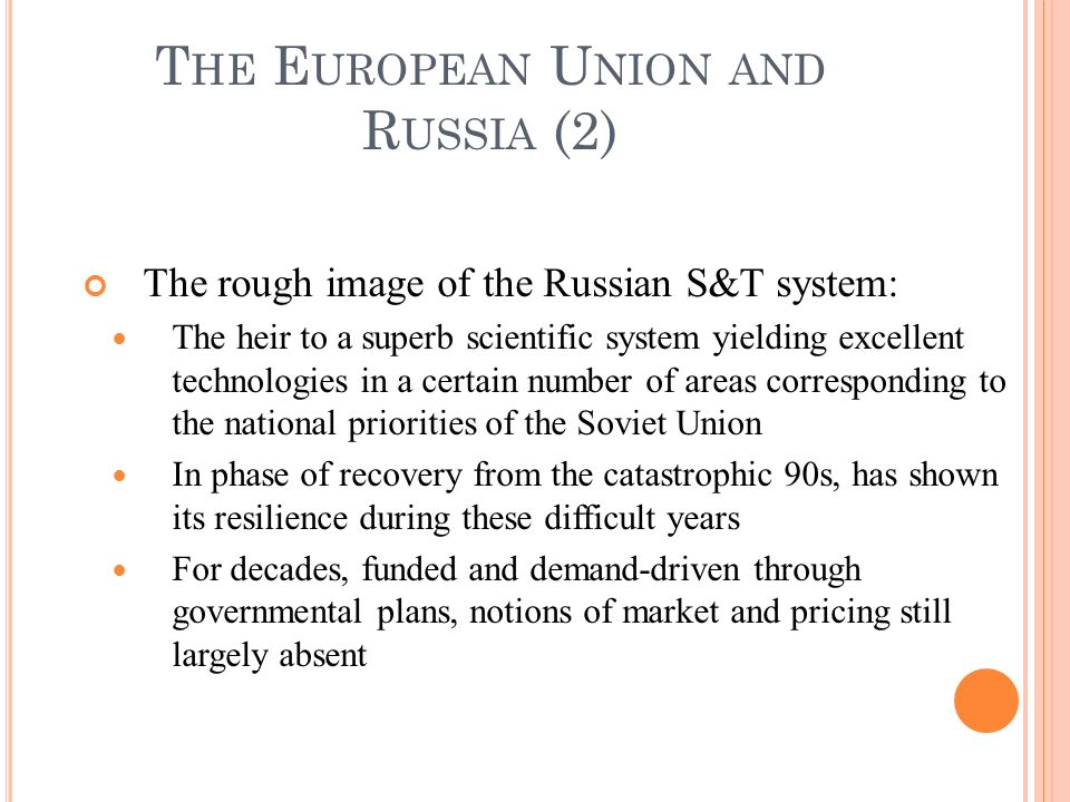 The rough image of the Russian S&T system: The heir to a superb scientific system yielding excellent technologies in a certain number of areas corresponding to the national priorities of the Soviet Union In phase of recovery from the catastrophic 90s, has shown its resilience during these difficult years For decades, funded and demand-driven through governmental plans, notions of market and pricing still largely absent T HE E UROPEAN U NION AND R USSIA (2)