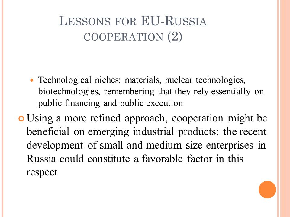 Technological niches: materials, nuclear technologies, biotechnologies, remembering that they rely essentially on public financing and public execution Using a more refined approach, cooperation might be beneficial on emerging industrial products: the recent development of small and medium size enterprises in Russia could constitute a favorable factor in this respect L ESSONS FOR EU-R USSIA COOPERATION (2)