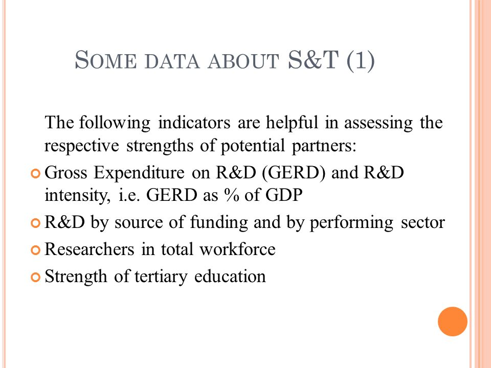 The following indicators are helpful in assessing the respective strengths of potential partners: Gross Expenditure on R&D (GERD) and R&D intensity, i.e.