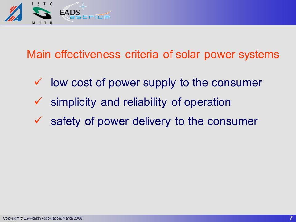 7 Copyright © Lavochkin Association, March 2008 Main effectiveness criteria of solar power systems low cost of power supply to the consumer simplicity
