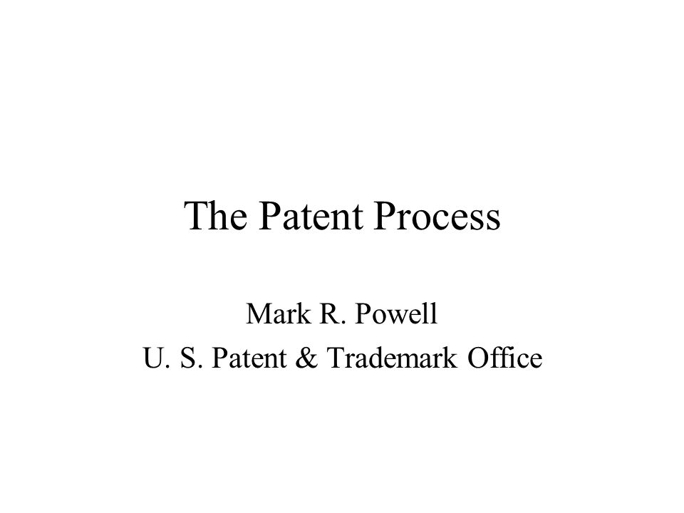 The Patent Process Mark R. Powell U. S. Patent & Trademark Office