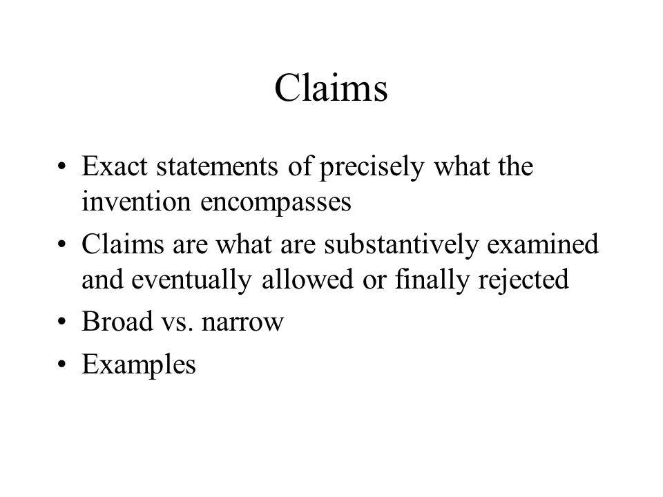 Claims Exact statements of precisely what the invention encompasses Claims are what are substantively examined and eventually allowed or finally rejec