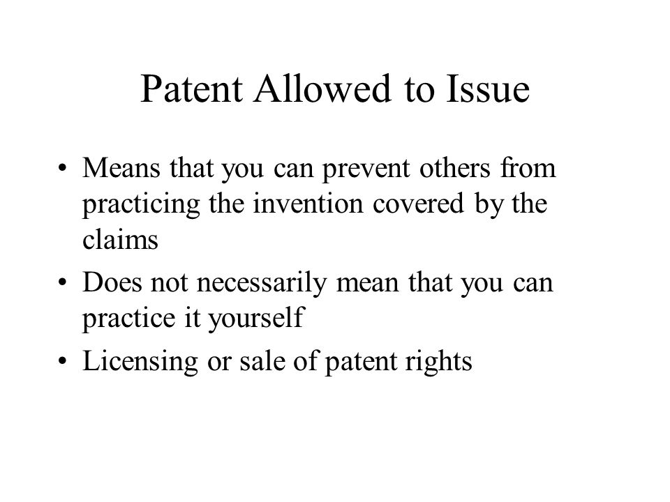 Patent Allowed to Issue Means that you can prevent others from practicing the invention covered by the claims Does not necessarily mean that you can p
