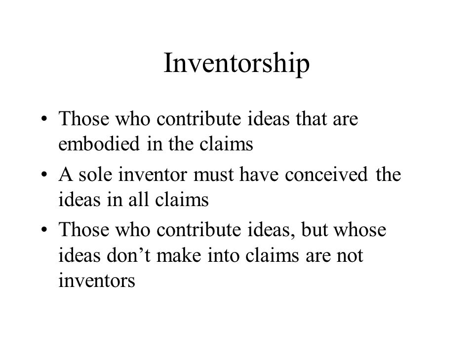 Inventorship Those who contribute ideas that are embodied in the claims A sole inventor must have conceived the ideas in all claims Those who contribu
