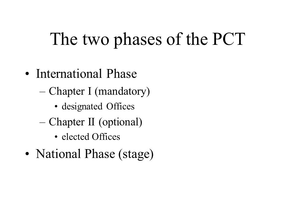The two phases of the PCT International Phase –Chapter I (mandatory) designated Offices –Chapter II (optional) elected Offices National Phase (stage)