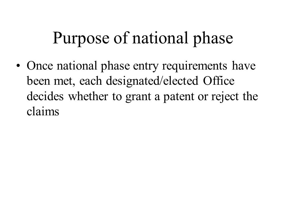 Purpose of national phase Once national phase entry requirements have been met, each designated/elected Office decides whether to grant a patent or re