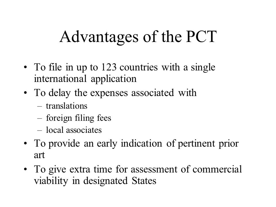 Advantages of the PCT To file in up to 123 countries with a single international application To delay the expenses associated with –translations –fore