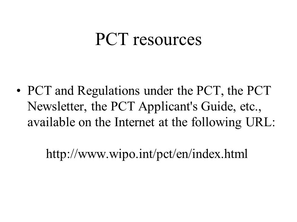PCT resources PCT and Regulations under the PCT, the PCT Newsletter, the PCT Applicant's Guide, etc., available on the Internet at the following URL: