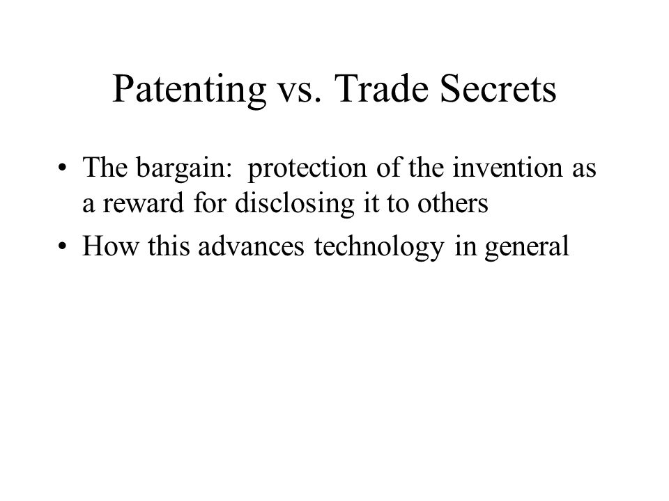 Patenting vs. Trade Secrets The bargain: protection of the invention as a reward for disclosing it to others How this advances technology in general