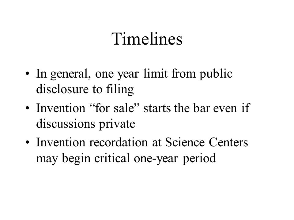 Timelines In general, one year limit from public disclosure to filing Invention for sale starts the bar even if discussions private Invention recordat