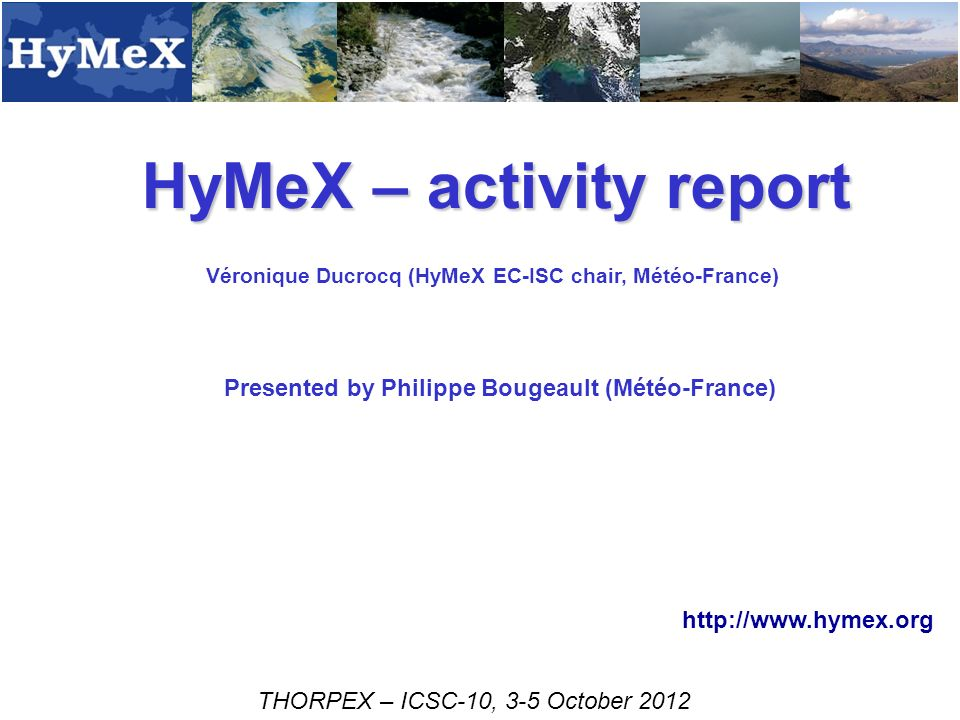 HyMeX – activity report Véronique Ducrocq (HyMeX EC-ISC chair, Météo-France) THORPEX – ICSC-10, 3-5 October Presented by Philippe Bougeault (Météo-France)