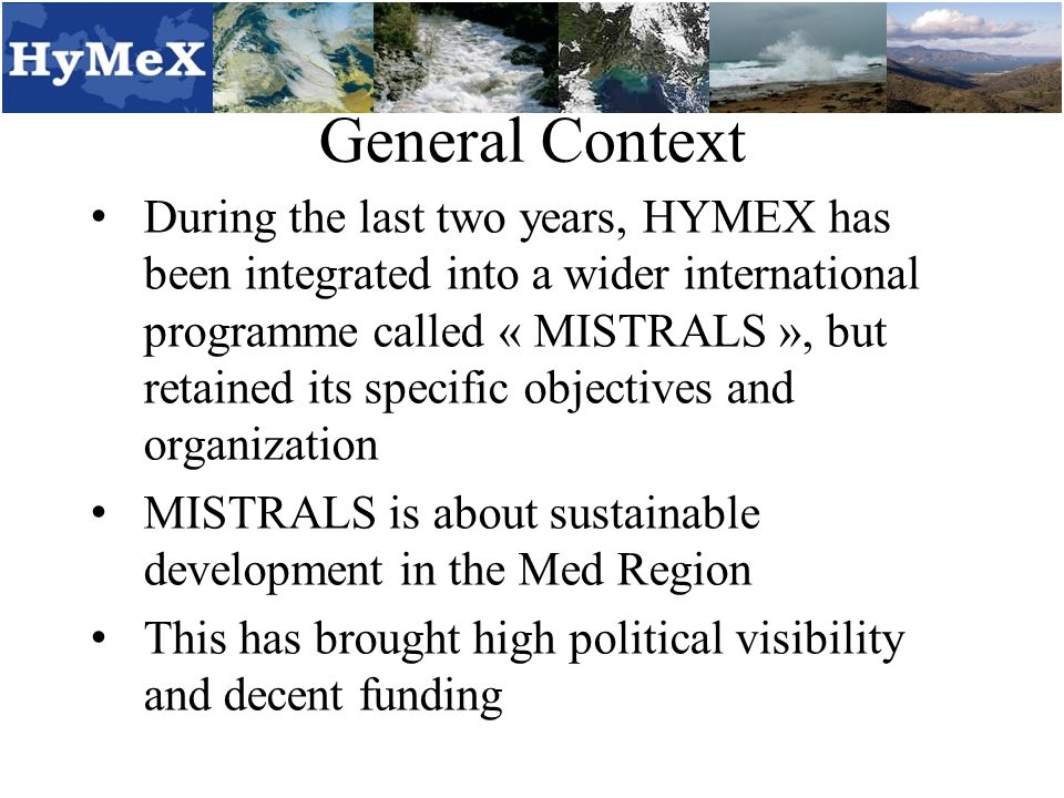 General Context During the last two years, HYMEX has been integrated into a wider international programme called « MISTRALS », but retained its specific objectives and organization MISTRALS is about sustainable development in the Med Region This has brought high political visibility and decent funding