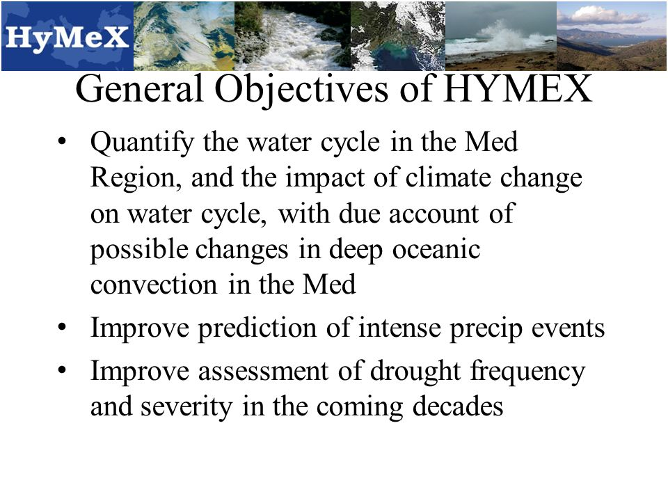 General Objectives of HYMEX Quantify the water cycle in the Med Region, and the impact of climate change on water cycle, with due account of possible changes in deep oceanic convection in the Med Improve prediction of intense precip events Improve assessment of drought frequency and severity in the coming decades